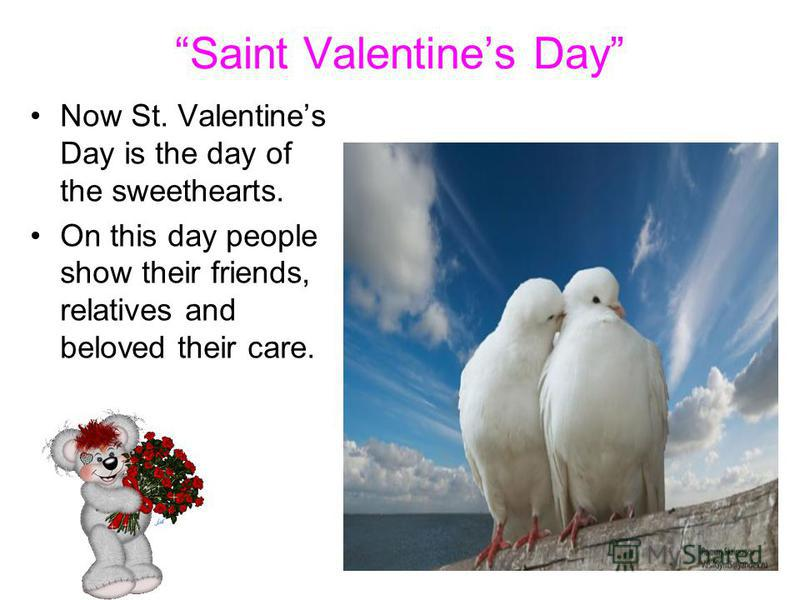 Saint Valentines Day Now St. Valentines Day is the day of the sweethearts. On this day people show their friends, relatives and beloved their care.