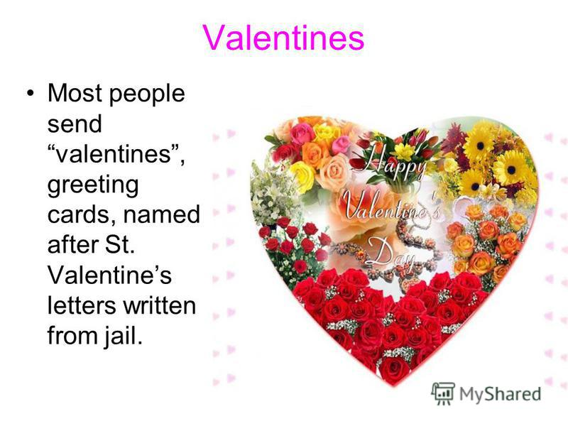 Valentines Most people send valentines, greeting cards, named after St. Valentines letters written from jail.