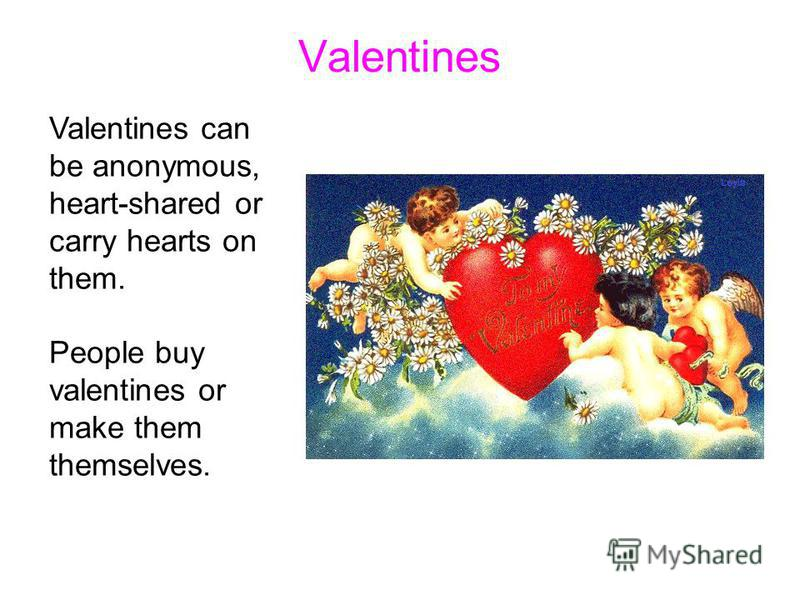 Valentines Valentines can be anonymous, heart-shared or carry hearts on them. People buy valentines or make them themselves.