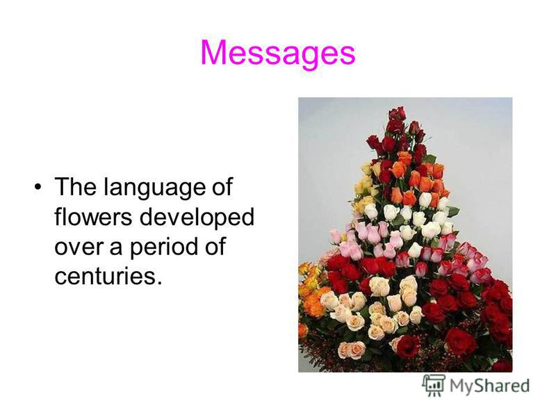 Messages The language of flowers developed over a period of centuries.