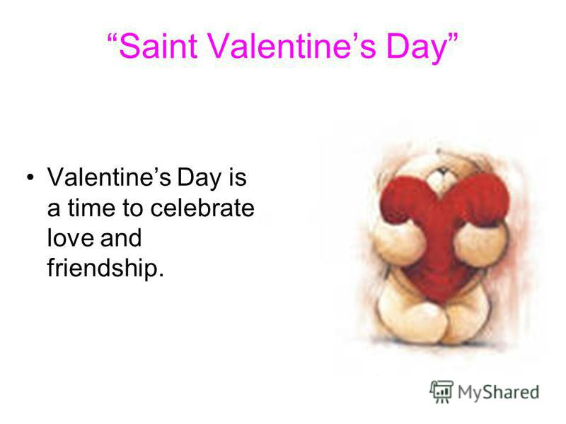 Saint Valentines Day Valentines Day is a time to celebrate love and friendship.