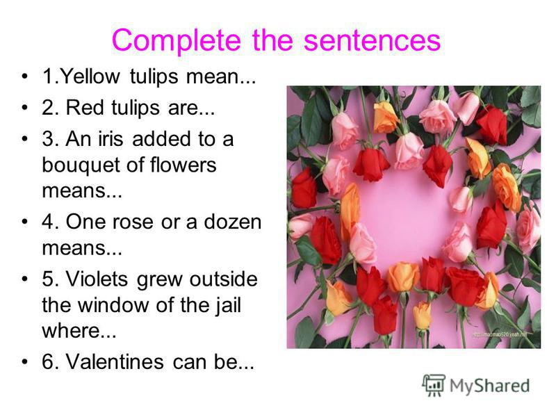 Complete the sentences 1.Yellow tulips mean... 2. Red tulips are... 3. An iris added to a bouquet of flowers means... 4. One rose or a dozen means... 5. Violets grew outside the window of the jail where... 6. Valentines can be...