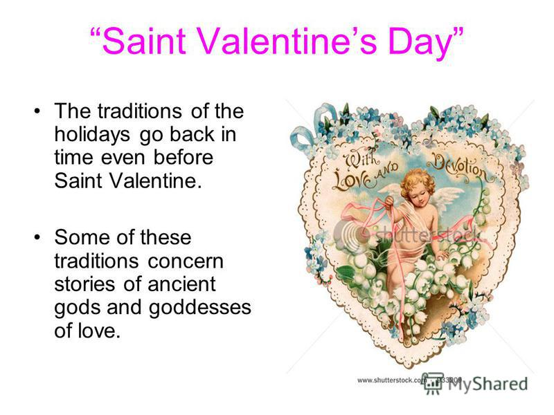 Saint Valentines Day The traditions of the holidays go back in time even before Saint Valentine. Some of these traditions concern stories of ancient gods and goddesses of love.