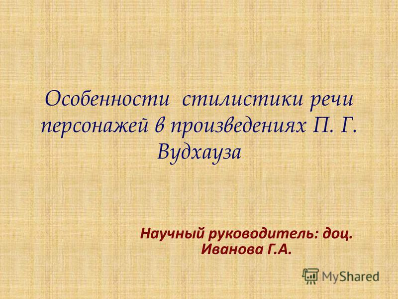 Особенности стилистики речи персонажей в произведениях П. Г. Вудхауза Научный руководитель: доц. Иванова Г.А.