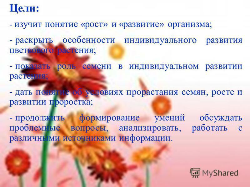 Цели: - изучит понятие «рост» и «развитие» организма; - раскрыть особенности индивидуального развития цветкового растения; - показать роль семени в индивидуальном развитии растения; - дать понятие об условиях прорастания семян, росте и развитии проро