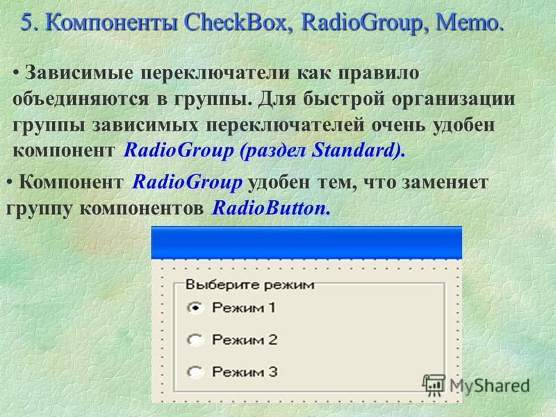 Основные свойства компонента RadioButton: Alignment Определяет, с какой стороны от переключателя находится текст: taRightJustify - справа, taleftJustify - слева. Caption Текст рядом с переключателем. Checked Определяет, включен (True), или выключен (