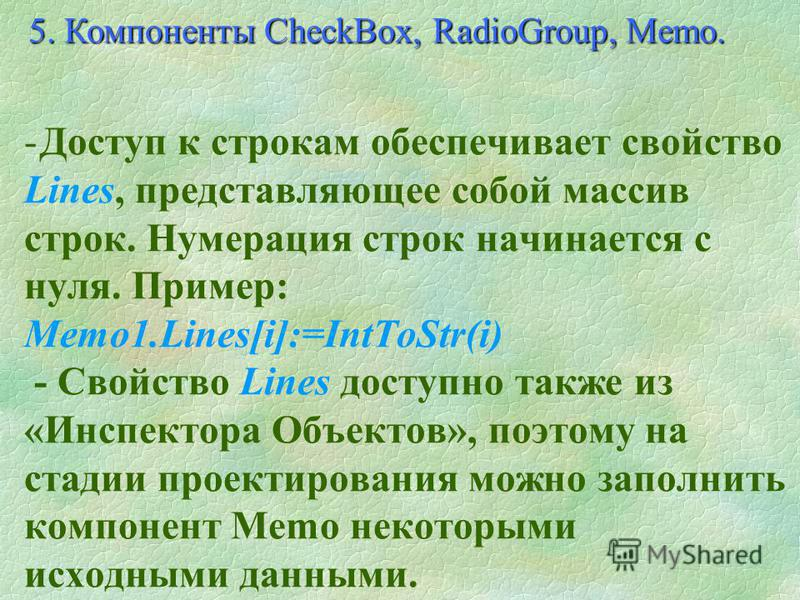 - Компонент Memo (раздел Standard) похож на Edit, но в отличие от него хранит не одну строку текста, а множество строк. 5. Компоненты CheckBox, RadioGroup, Memo.
