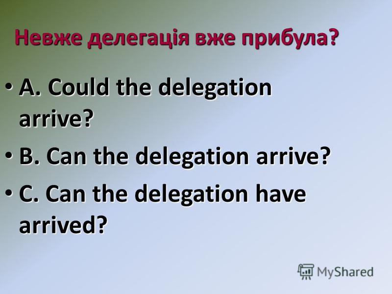 Невже делегація вже прибула? A. Could the delegation arrive? A. Could the delegation arrive? B. Can the delegation arrive? B. Can the delegation arrive? C. Can the delegation have arrived? C. Can the delegation have arrived?