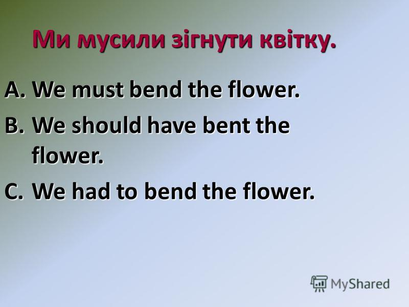Ми мусили зігнути квітку. A.We must bend the flower. B.We should have bent the flower. C.We had to bend the flower.