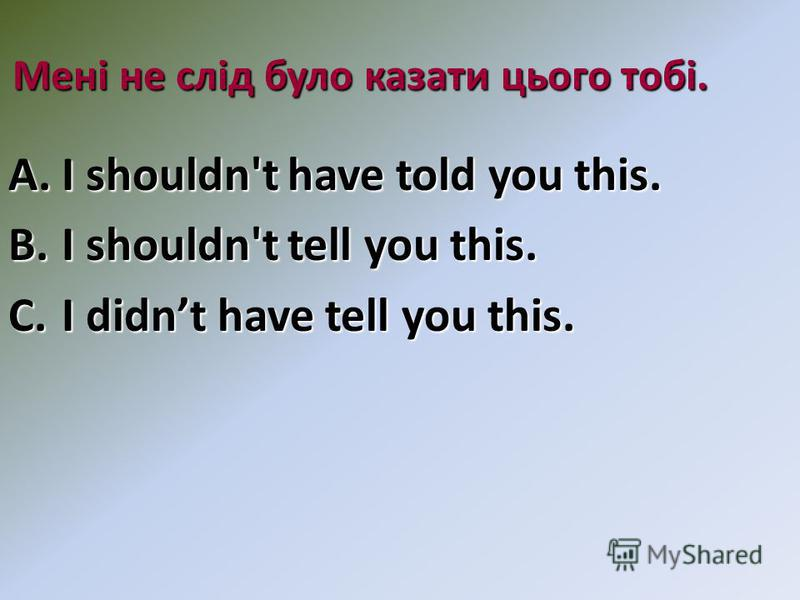 Мені не слід було казати цього тобі. A.I shouldn't have told you this. B.I shouldn't tell you this. C.I didnt have tell you this.