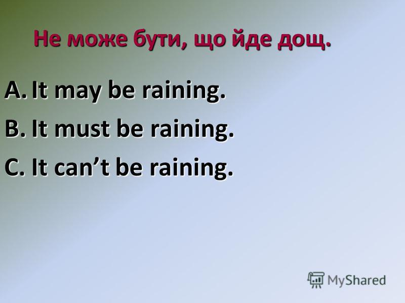 Не може бути, що йде дощ. A.It may be raining. B.It must be raining. C.It cant be raining.