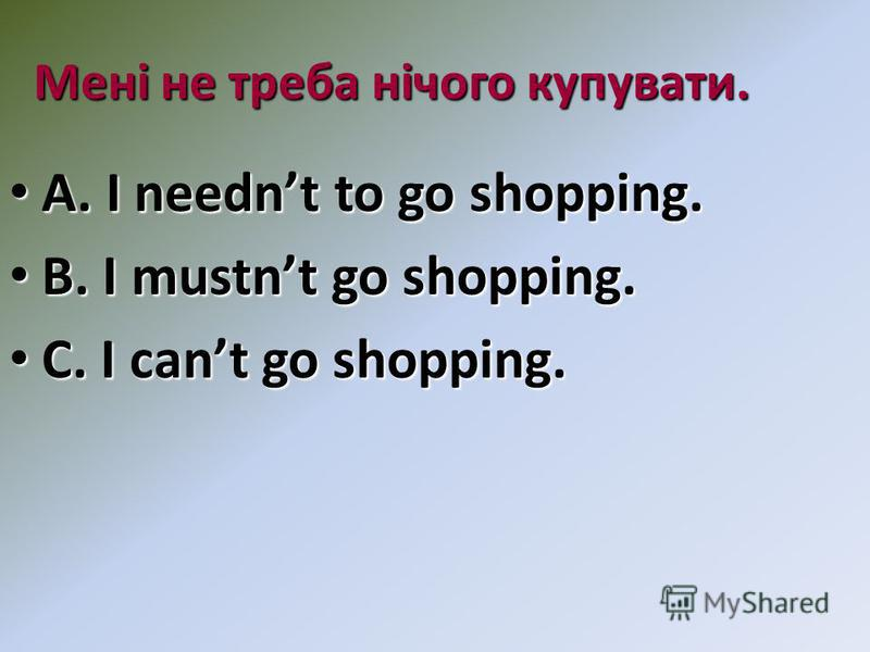 Мені не треба нічого купувати. A. I neednt to go shopping. A. I neednt to go shopping. B. I mustnt go shopping. B. I mustnt go shopping. C. I cant go shopping. C. I cant go shopping.