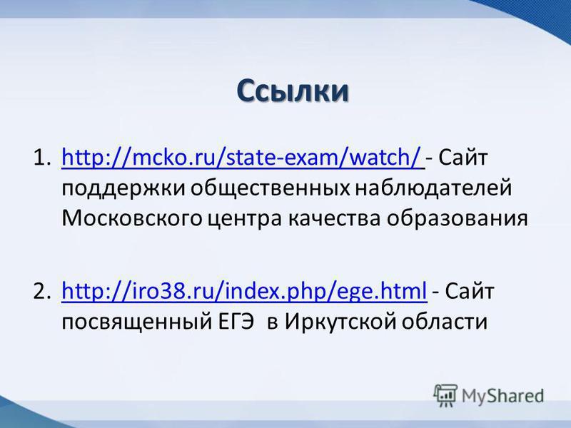 Ссылки 1.http://mcko.ru/state-exam/watch/ - Сайт поддержки общественных наблюдателей Московского центра качества образованияhttp://mcko.ru/state-exam/watch/ 2.http://iro38.ru/index.php/ege.html - Сайт посвященный ЕГЭ в Иркутской областиhttp://iro38.r