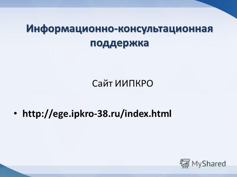 Информационно-консультационная поддержка Сайт ИИПКРО http://ege.ipkro-38.ru/index.html