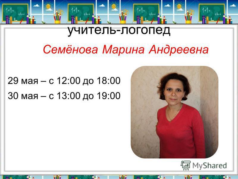 учитель-логопед Семёнова Марина Андреевна 29 мая – с 12:00 до 18:00 30 мая – с 13:00 до 19:00