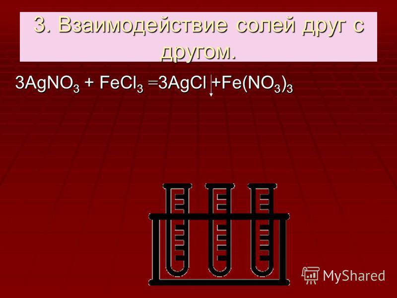 3. Взаимодействие солей друг с другом. 3АgNО 3 + FеCl 3 = 3АgСl +Fе(NО 3 ) 3