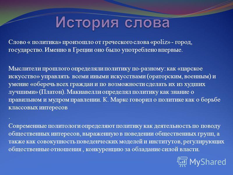 Слово « политика» произошло от греческого слова «poliz» - город, государство. Именно в Греции оно было употреблено впервые. Мыслители прошлого определяли политику по-разному: как «царское искусство» управлять всеми иными искусствами (ораторским, воен