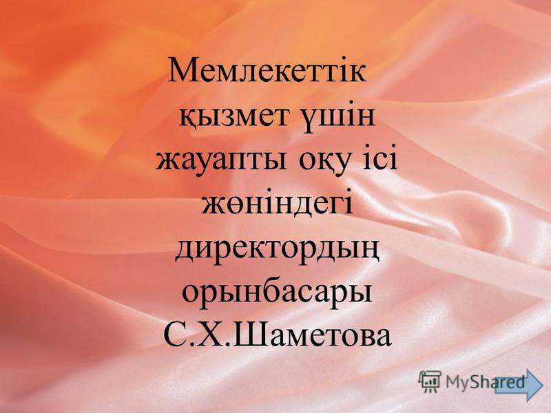 Мемлекеттік қызмет үшін жауапты оқу ісі жөніндегі директордың орынбасары С.Х.Шаметова