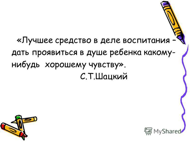 «Лучшее средство в деле воспитания – дать проявиться в душе ребенка какому- нибудь хорошему чувству». С.Т.Шацкий