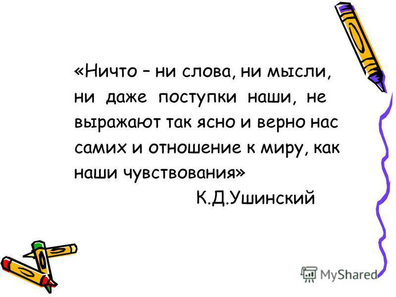 «Ничто – ни слова, ни мысли, ни даже поступки наши, не выражают так ясно и верно нас самих и отношение к миру, как наши чувствования» К.Д.Ушинский