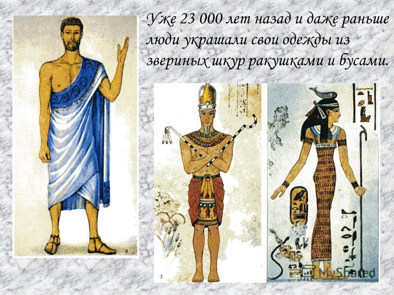 Уже 23 000 лет назад и даже раньше люди украшали свои одежды из звериных шкур ракушками и бусами.