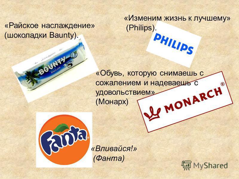 «Вливайся!» (Фанта) «Изменим жизнь к лучшему» (Philips). «Райское наслаждение» (шоколадки Baunty). «Обувь, которую снимаешь с сожалением и надеваешь с удовольствием» (Монарх)