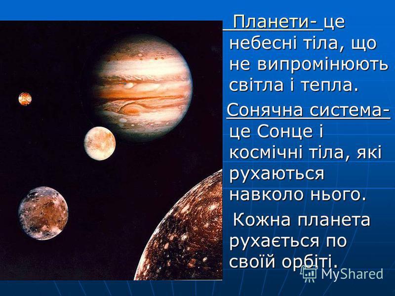 Планети- Планети- це небесні тіла, що не випромінюють світла і тепла. Планети- це небесні тіла, що не випромінюють світла і тепла. Планети- Сонячна система- це Сонце і космічні тіла, які рухаються навколо нього. Сонячна система- це Сонце і космічні т