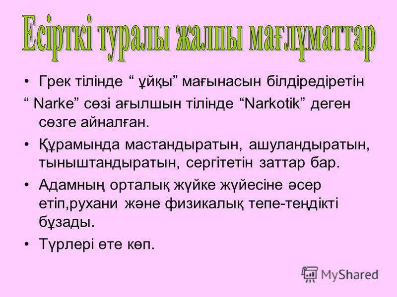 Грек тілінде ұйқы мағынасын білдіредіретін Narke сөзі ағылшын тілінде Narkotik деген сөзге айналған. Құрамында мастандыратын, ашуландыратын, тыныштандыратын, сергітетін заттар бар. Адамның орталық жүйке жүйесіне әсер етіп,рухани және физикалық тепе-т