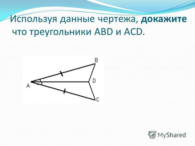 Используя данные чертежа, докажите что треугольники ABD и ACD.
