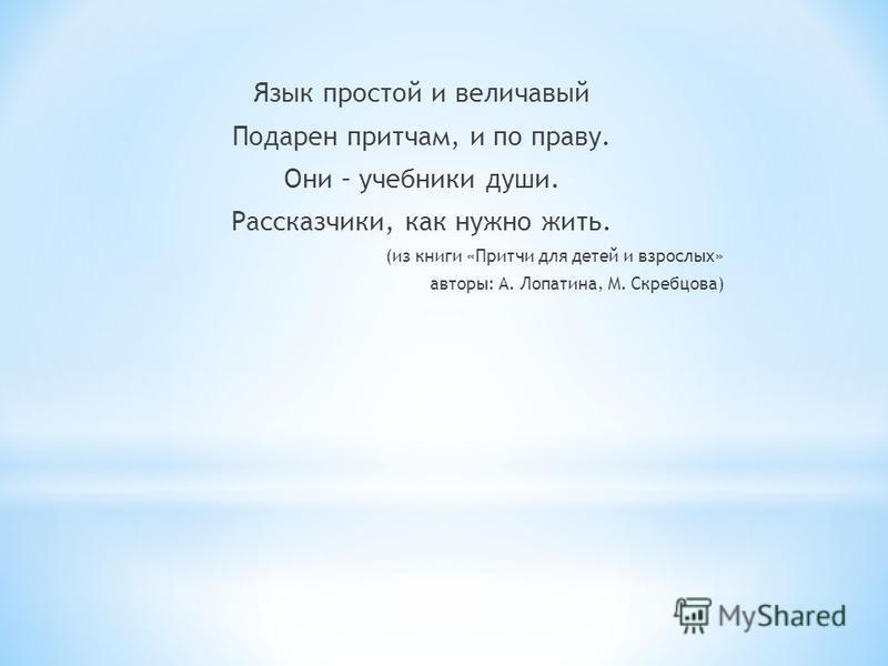 Язык простой и величавый Подарен притчам, и по праву. Они – учебники души. Рассказчики, как нужно жить. (из книги «Притчи для детей и взрослых» авторы: А. Лопатина, М. Скребцова)
