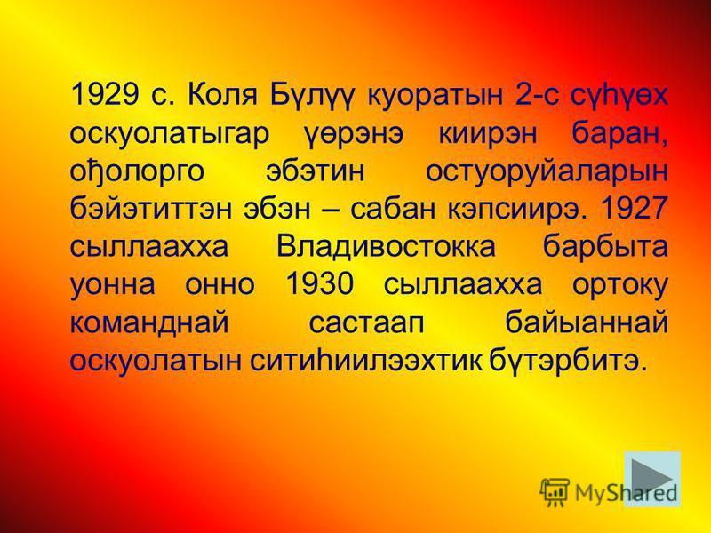 1929 с. Коля Бүлүү куоратын 2-с сүһүөх оскуолатыгар үөрэнэ киирэн баран, ођолорго эбэтин остуоруйаларын бэйэтиттэн эбэн – сабан кэпсиирэ. 1927 сыллаахха Владивостокка барбыта уонна онно 1930 сыллаахха ортоку команднай састаап байыаннай оскуолатын сит