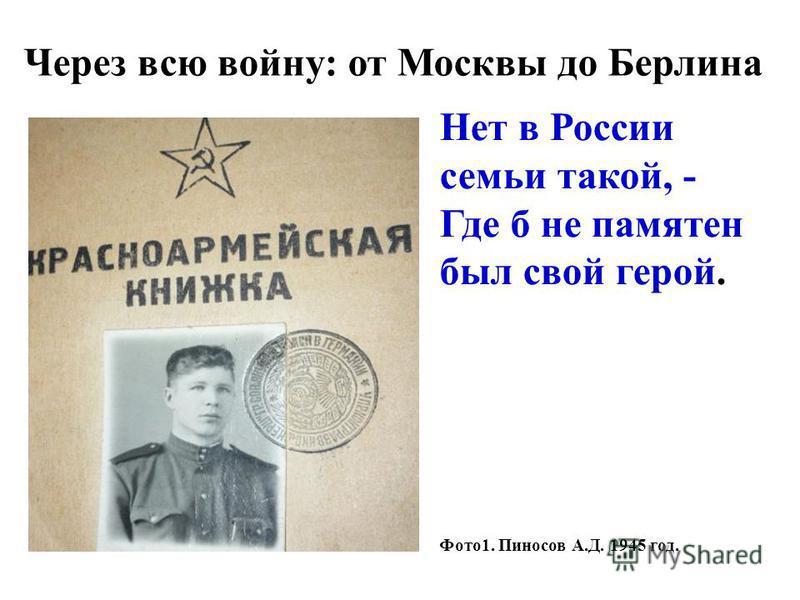 Через всю войну: от Москвы до Берлина Нет в России семьи такой, - Где б не памятен был свой герой. Фото 1. Пиносов А.Д. 1945 год.