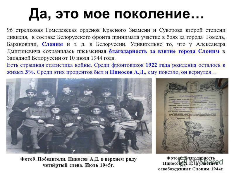 Да, это мое поколение… 96 стрелковая Гомелевская орденов Красного Знамени и Суворова второй степени дивизия, в составе Белорусского фронта принимала участие в боях за города Гомель, Барановичи, Слоним и т. д. в Белоруссии. Удивительно то, что у Алекс