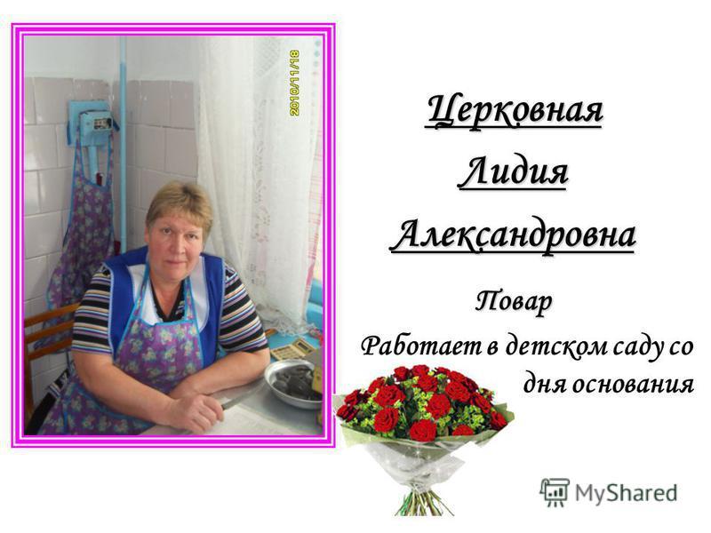 Церковная ЛидияАлександровна Повар Работает в детском саду со дня основания