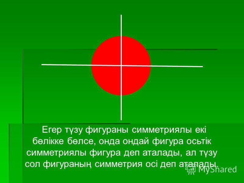 Егер түзу фигураны симметриялы екі бөлікке бөлсе, онда ондай фигура осьтік симметриялы фигура деп аталады, ал түзу сол фигураның симметрия осі деп аталады.