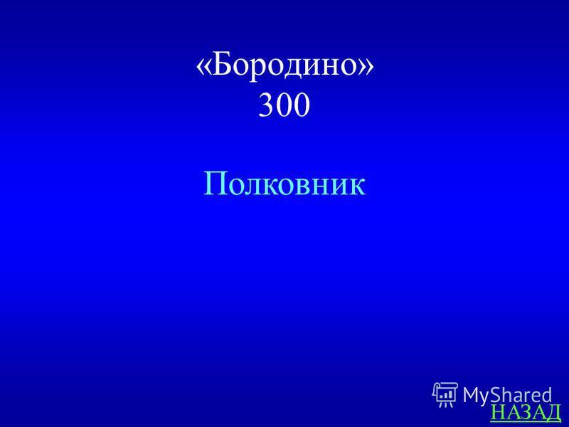 «Бородино» 300 Персонаж стихотворения «Бородино», которому принадлежат слова : «Ребята! Не Москва ль за нами ? Умрёмте ж под Москвой…» ответ