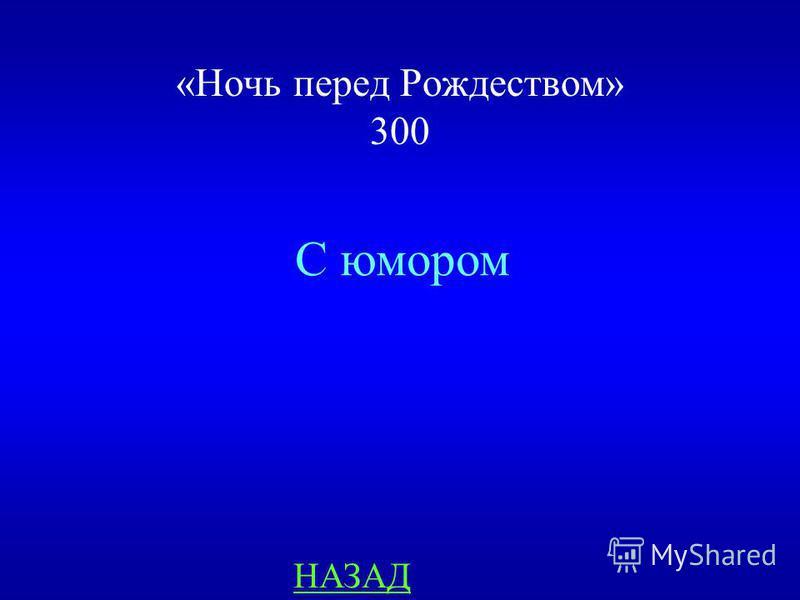 «Ночь перед Рождеством» 300 ответ Гоголь рассказывает о своих героя: сатирически, с юмором или с сарказмом?