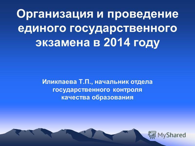Организация и проведение единого государственного экзамена в 2014 году Иликпаева Т.П., начальник отдела государственного контроля качества образования