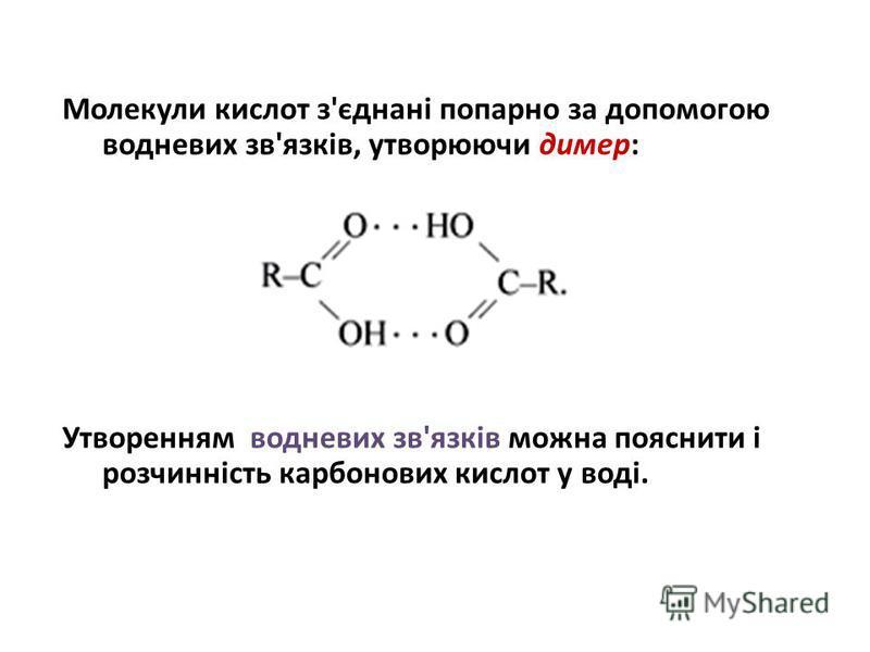 Молекули кислот з'єднані попарно за допомогою водневих зв'язків, утворюючи димер: Утворенням водневих зв'язків можна пояснити і розчинність карбонових кислот у воді.