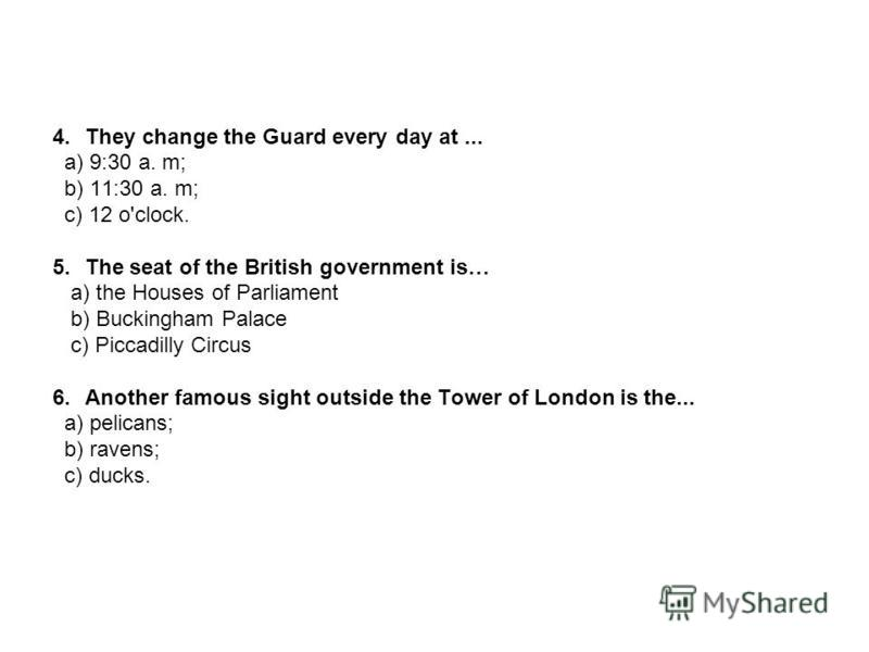 4.They change the Guard every day at... a) 9:30 a. m; b) 11:30 a. m; c) 12 o'clock. 5.The seat of the British government is… a) the Houses of Parliament b) Buckingham Palace c) Piccadilly Circus 6.Another famous sight outside the Tower of London is t