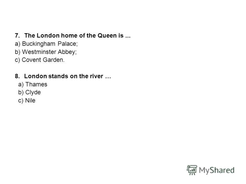 7.The London home of the Queen is... a) Buckingham Palace; b) Westminster Abbey; c) Covent Garden. 8.London stands on the river … a) Thames b) Clyde c) Nile