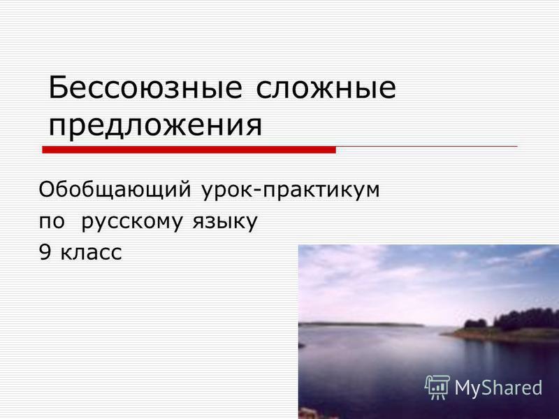 Обобщающий урок-практикум по русскому языку 9 класс Бессоюзные сложные предложения