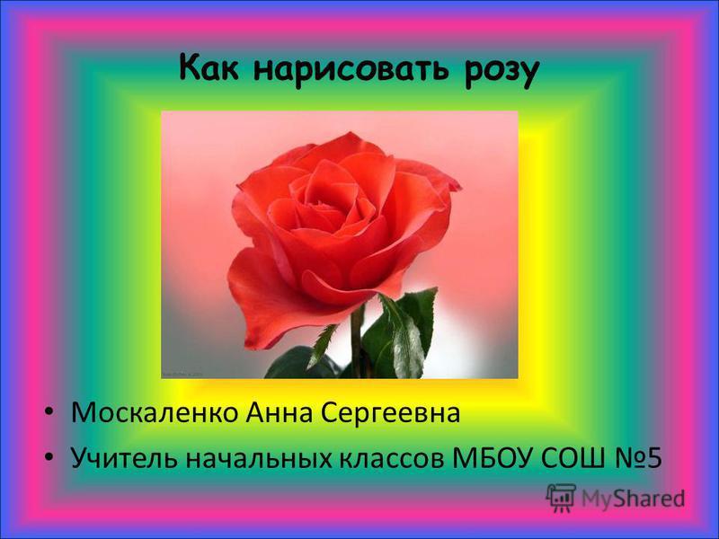 Как нарисовать розу Москаленко Анна Сергеевна Учитель начальных классов МБОУ СОШ 5