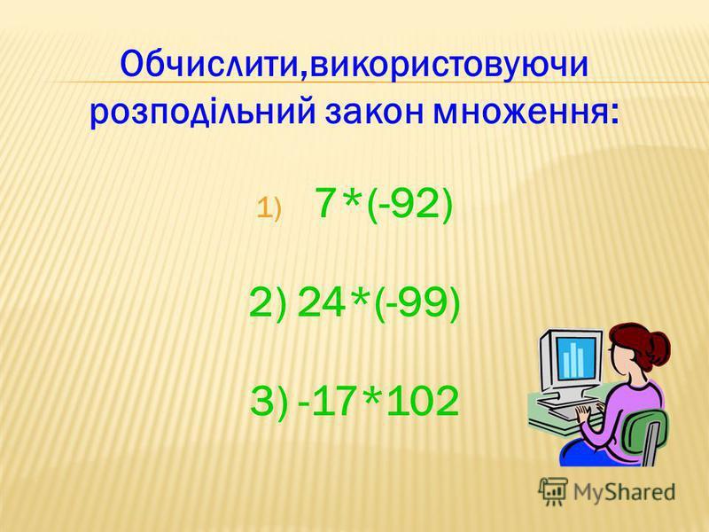 Обчислити,використовуючи розподільний закон множення: 1) 7*(-92) 2) 24*(-99) 3) -17*102