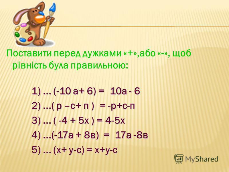 Поставити перед дужками «+»,або «-», щоб рівність була правильною: 1)... (-10 а+ 6) = 10а - 6 1)... (-10 а+ 6) = 10а - 6 2)...( р –с+ п ) = -р+с-п 2)...( р –с+ п ) = -р+с-п 3)... ( -4 + 5х ) = 4-5х 3)... ( -4 + 5х ) = 4-5х 4)...(-17а + 8в) = 17а -8в