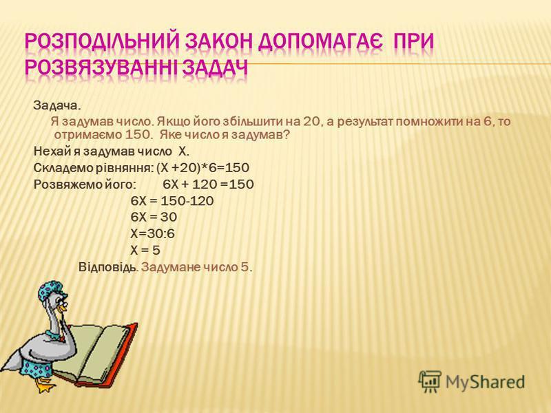 Задача. Я задумав число. Якщо його збільшити на 20, а результат помножити на 6, то отримаємо 150. Яке число я задумав? Нехай я задумав число X. Складемо рівняння: (X +20)*6=150 Розвяжемо його: 6Х + 120 =150 6Х = 150-120 6Х = 30 Х=30:6 Х = 5 Відповідь
