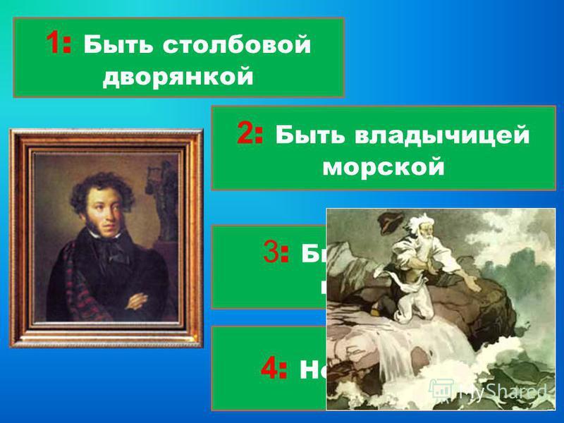 1 : Быть столбовой дворянкой 4 : Новое корыто 3 : Быть вольной царицей 2 : Быть владычицей морской