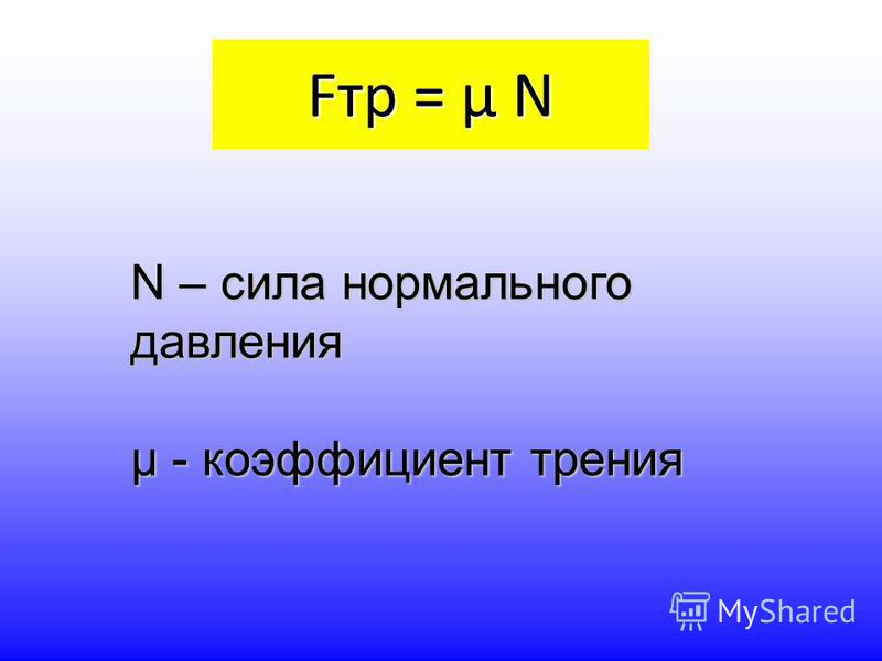 Fтр = µ N N – сила нормального давления µ - коэффициент трения
