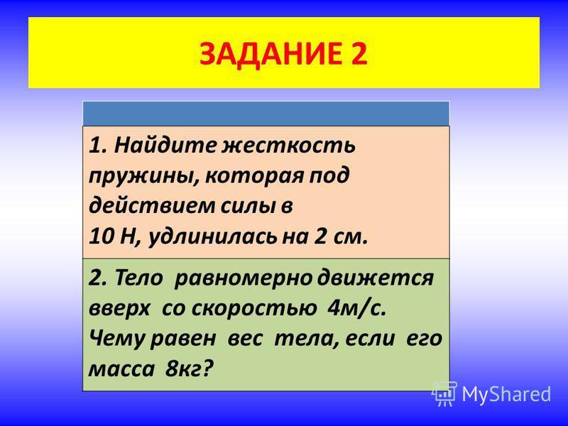 ЗАДАНИЕ 2 1. Найдите жесткость пружины, которая под действием силы в 10 Н, удлинилась на 2 см. 2. Тело равномерно движется вверх со скоростью 4 м/с. Чему равен вес тела, если его масса 8 кг?