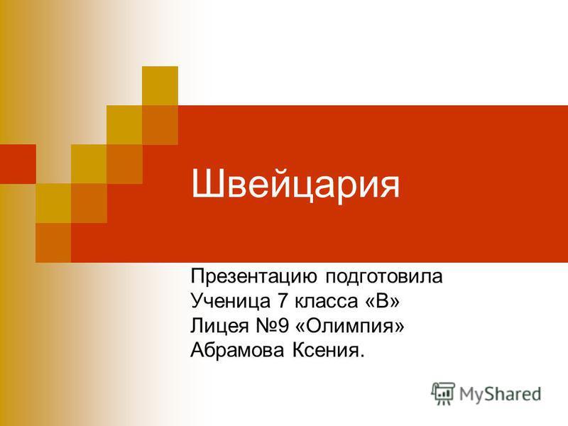 Швейцария Презентацию подготовила Ученица 7 класса «В» Лицея 9 «Олимпия» Абрамова Ксения.